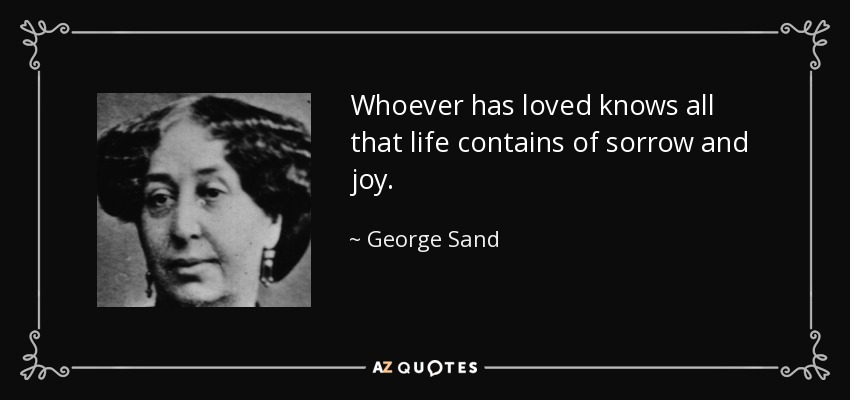 Whoever has loved knows all that life contains of sorrow and joy. - George Sand