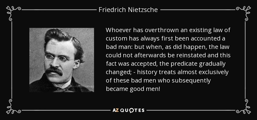 Whoever has overthrown an existing law of custom has always first been accounted a bad man: but when, as did happen, the law could not afterwards be reinstated and this fact was accepted, the predicate gradually changed; - history treats almost exclusively of these bad men who subsequently became good men! - Friedrich Nietzsche
