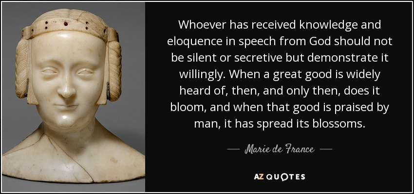 Whoever has received knowledge and eloquence in speech from God should not be silent or secretive but demonstrate it willingly. When a great good is widely heard of, then, and only then, does it bloom, and when that good is praised by man, it has spread its blossoms. - Marie de France