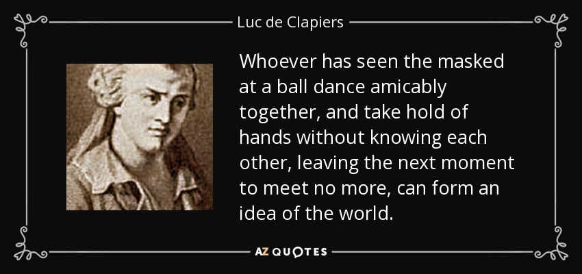 Whoever has seen the masked at a ball dance amicably together, and take hold of hands without knowing each other, leaving the next moment to meet no more, can form an idea of the world. - Luc de Clapiers