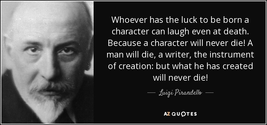Whoever has the luck to be born a character can laugh even at death. Because a character will never die! A man will die, a writer, the instrument of creation: but what he has created will never die! - Luigi Pirandello