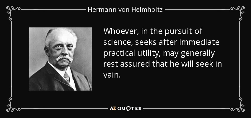 Whoever, in the pursuit of science, seeks after immediate practical utility, may generally rest assured that he will seek in vain. - Hermann von Helmholtz
