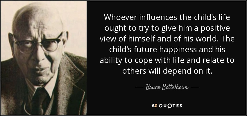 Whoever influences the child's life ought to try to give him a positive view of himself and of his world. The child's future happiness and his ability to cope with life and relate to others will depend on it. - Bruno Bettelheim