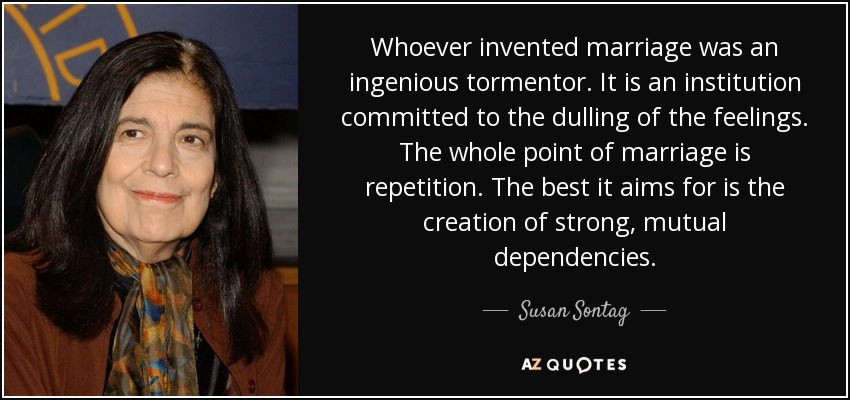 Whoever invented marriage was an ingenious tormentor. It is an institution committed to the dulling of the feelings. The whole point of marriage is repetition. The best it aims for is the creation of strong, mutual dependencies. - Susan Sontag