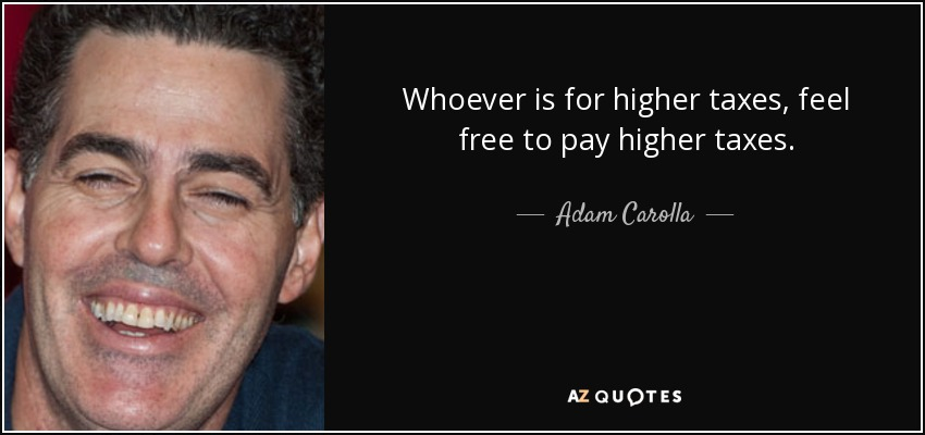 Whoever is for higher taxes, feel free to pay higher taxes. - Adam Carolla