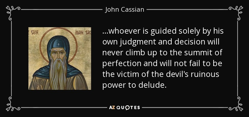 ...whoever is guided solely by his own judgment and decision will never climb up to the summit of perfection and will not fail to be the victim of the devil's ruinous power to delude. - John Cassian