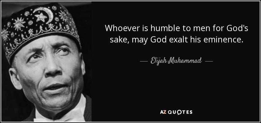 Whoever is humble to men for God's sake, may God exalt his eminence. - Elijah Muhammad