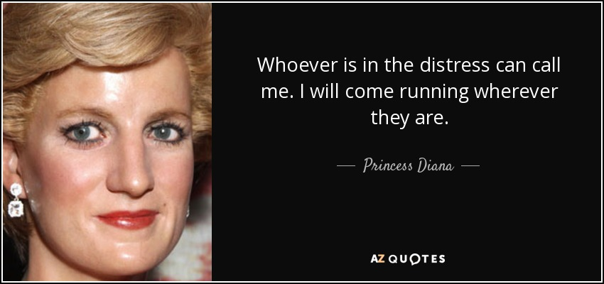 Whoever is in the distress can call me. I will come running wherever they are. - Princess Diana
