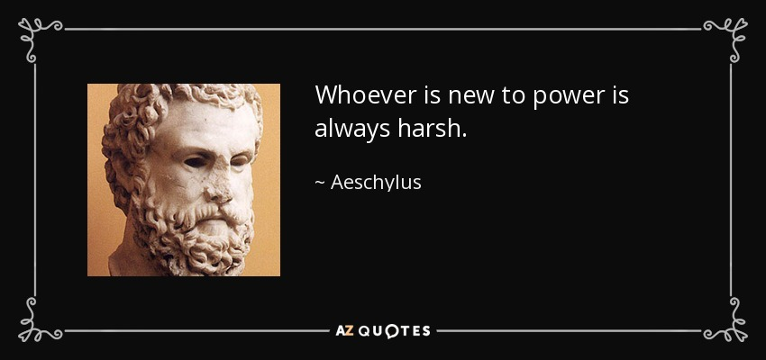 Whoever is new to power is always harsh. - Aeschylus