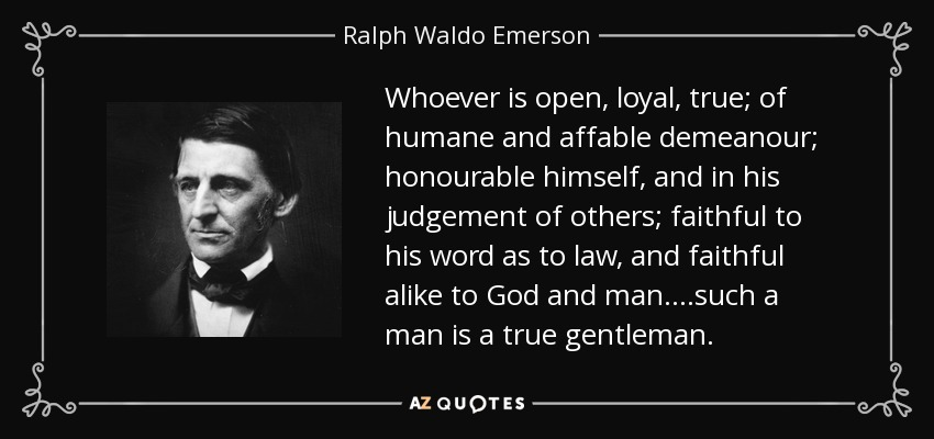 Whoever is open, loyal, true; of humane and affable demeanour; honourable himself, and in his judgement of others; faithful to his word as to law, and faithful alike to God and man....such a man is a true gentleman. - Ralph Waldo Emerson