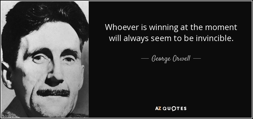 Whoever is winning at the moment will always seem to be invincible. - George Orwell