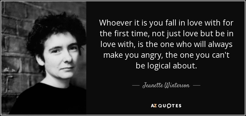 Whoever it is you fall in love with for the first time, not just love but be in love with, is the one who will always make you angry, the one you can't be logical about. - Jeanette Winterson