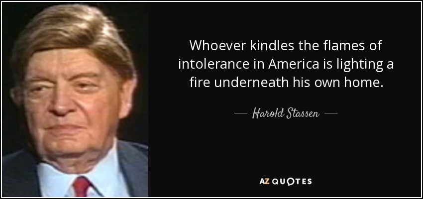 Whoever kindles the flames of intolerance in America is lighting a fire underneath his own home. - Harold Stassen