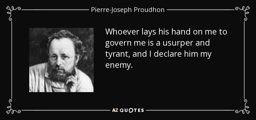 Whoever lays his hand on me to govern me is a usurper and tyrant, and I declare him my enemy. - Pierre-Joseph Proudhon