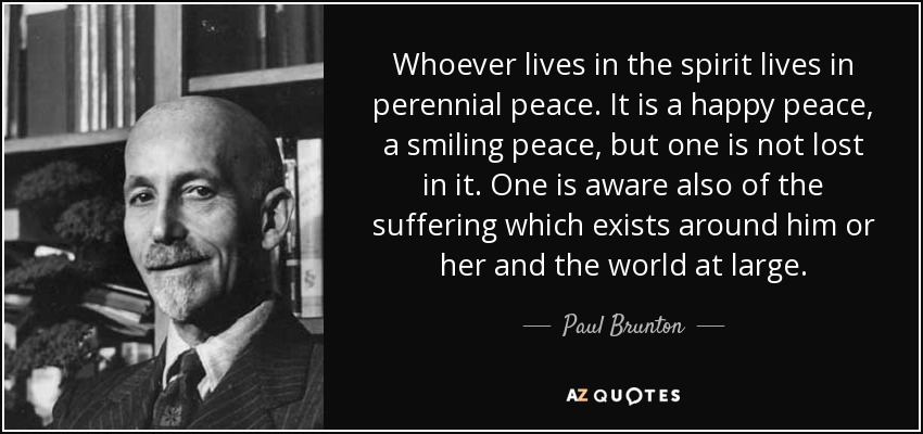Whoever lives in the spirit lives in perennial peace. It is a happy peace, a smiling peace, but one is not lost in it. One is aware also of the suffering which exists around him or her and the world at large. - Paul Brunton