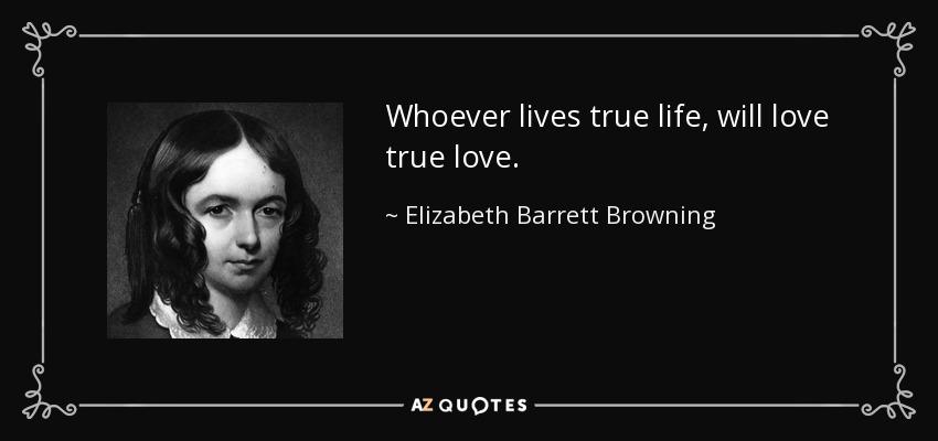 Whoever lives true life, will love true love. - Elizabeth Barrett Browning
