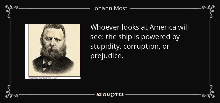 Whoever looks at America will see: the ship is powered by stupidity, corruption, or prejudice. - Johann Most