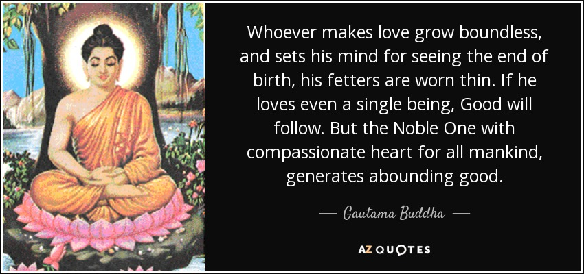 Whoever makes love grow boundless, and sets his mind for seeing the end of birth, his fetters are worn thin. If he loves even a single being, Good will follow. But the Noble One with compassionate heart for all mankind, generates abounding good. - Gautama Buddha