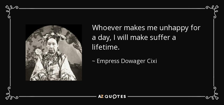Whoever makes me unhappy for a day, I will make suffer a lifetime. - Empress Dowager Cixi