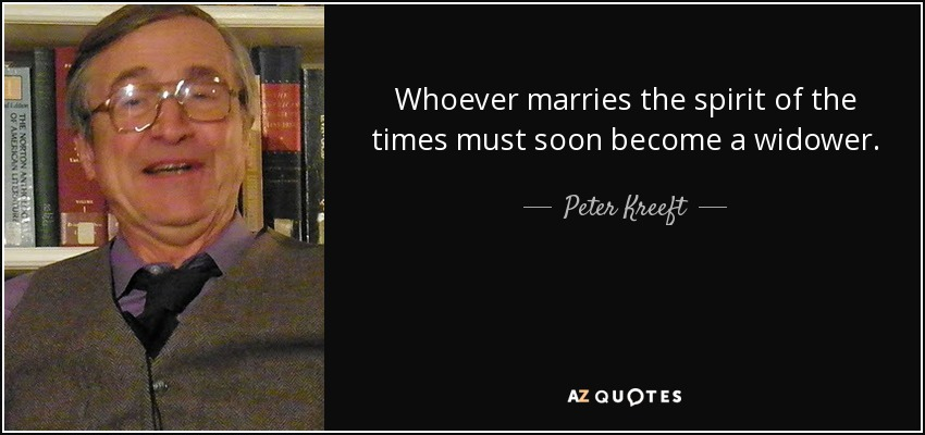 Whoever marries the spirit of the times must soon become a widower. - Peter Kreeft
