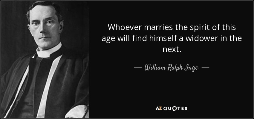 Whoever marries the spirit of this age will find himself a widower in the next. - William Ralph Inge