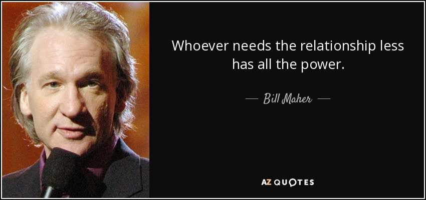 Whoever needs the relationship less has all the power. - Bill Maher