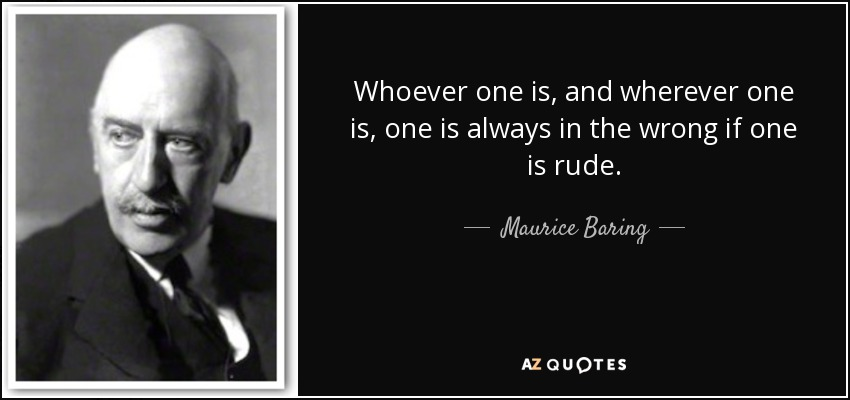 Whoever one is, and wherever one is, one is always in the wrong if one is rude. - Maurice Baring
