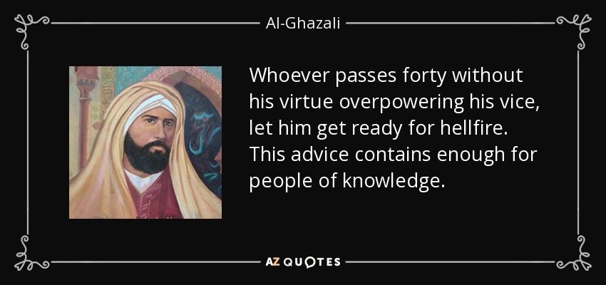 Whoever passes forty without his virtue overpowering his vice, let him get ready for hellfire. This advice contains enough for people of knowledge. - Al-Ghazali