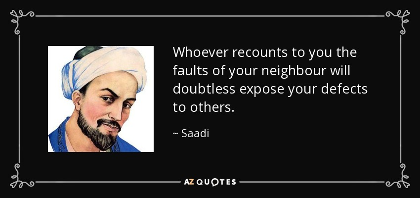 Whoever recounts to you the faults of your neighbour will doubtless expose your defects to others. - Saadi