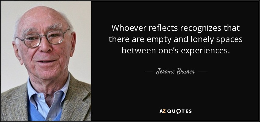 Whoever reflects recognizes that there are empty and lonely spaces between one's experiences. - Jerome Bruner