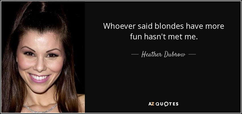 Whoever said blondes have more fun hasn't met me. - Heather Dubrow