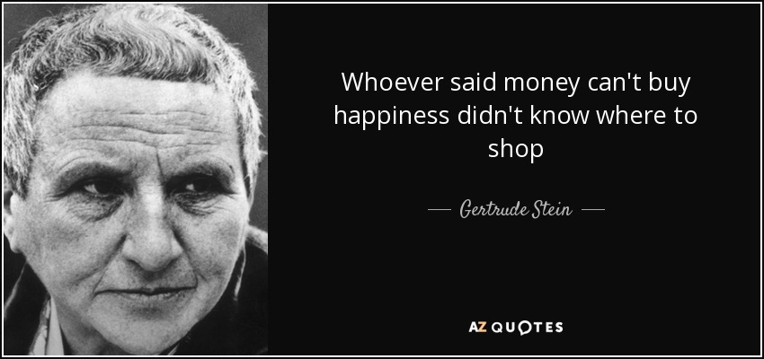 Whoever said money can't buy happiness didn't know where to shop - Gertrude Stein
