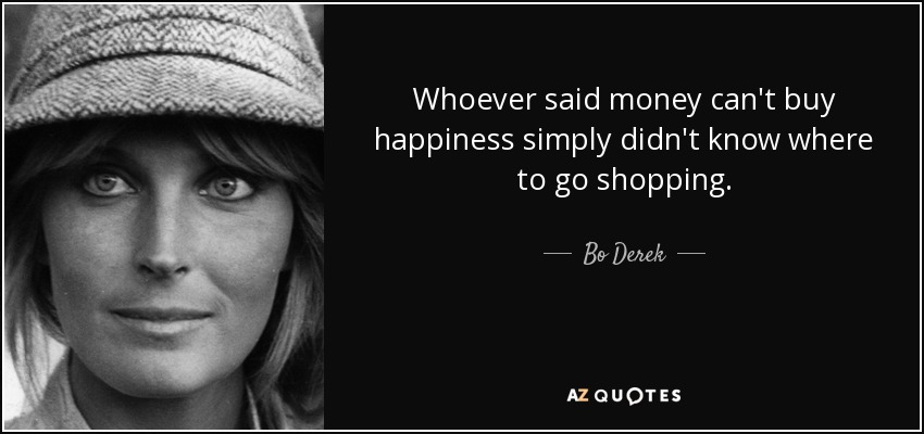 Whoever said money can't buy happiness simply didn't know where to go shopping. - Bo Derek