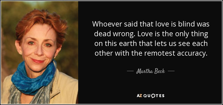 Whoever said that love is blind was dead wrong. Love is the only thing on this earth that lets us see each other with the remotest accuracy. - Martha Beck