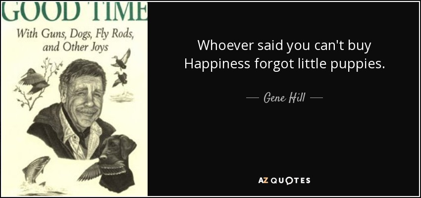 Whoever said you can't buy Happiness forgot little puppies. - Gene Hill