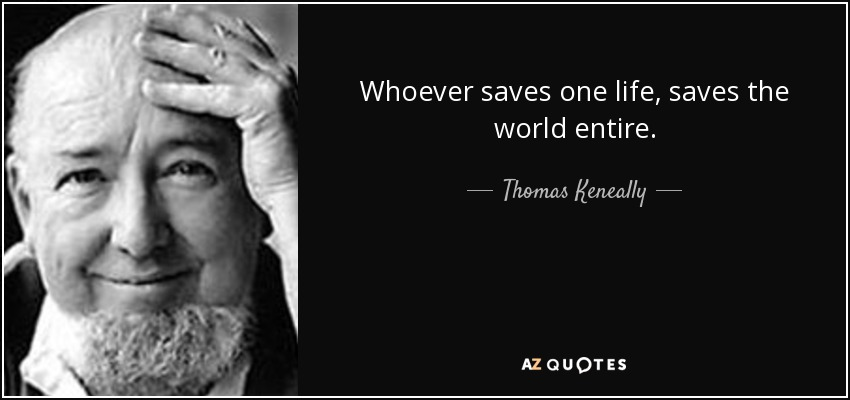 Whoever saves one life, saves the world entire. - Thomas Keneally