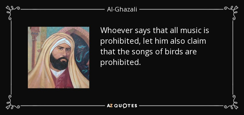 Whoever says that all music is prohibited, let him also claim that the songs of birds are prohibited. - Al-Ghazali