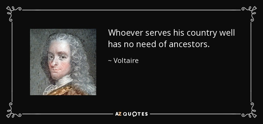 Whoever serves his country well has no need of ancestors. - Voltaire