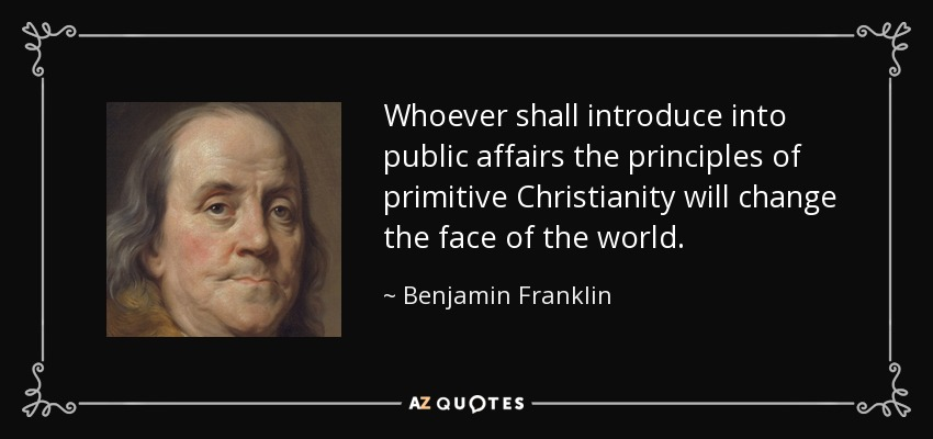 Whoever shall introduce into public affairs the principles of primitive Christianity will change the face of the world. - Benjamin Franklin