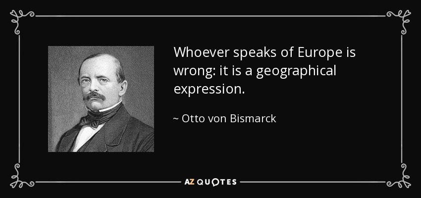 Whoever speaks of Europe is wrong: it is a geographical expression. - Otto von Bismarck