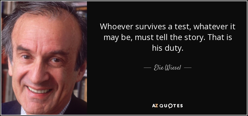 Whoever survives a test, whatever it may be, must tell the story. That is his duty. - Elie Wiesel