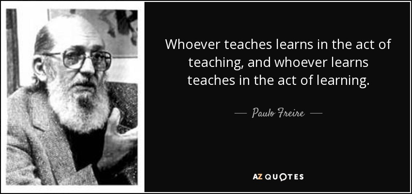 Whoever teaches learns in the act of teaching, and whoever learns teaches in the act of learning. - Paulo Freire