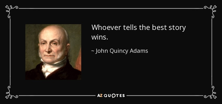 Whoever tells the best story wins. - John Quincy Adams