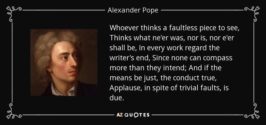 Whoever thinks a faultless piece to see, Thinks what ne'er was, nor is, nor e'er shall be, In every work regard the writer's end, Since none can compass more than they intend; And if the means be just, the conduct true, Applause, in spite of trivial faults, is due. - Alexander Pope