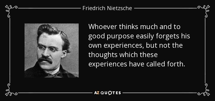 Whoever thinks much and to good purpose easily forgets his own experiences, but not the thoughts which these experiences have called forth. - Friedrich Nietzsche