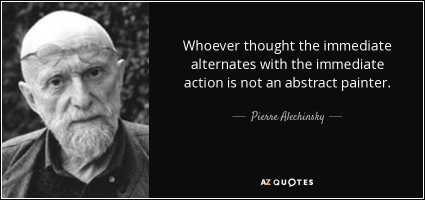 Whoever thought the immediate alternates with the immediate action is not an abstract painter. - Pierre Alechinsky