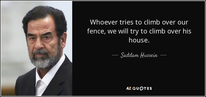 Whoever tries to climb over our fence, we will try to climb over his house. - Saddam Hussein