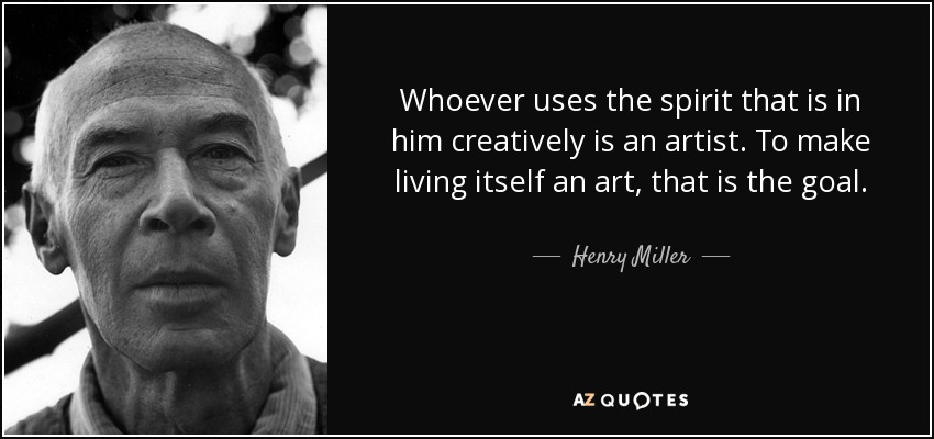 Whoever uses the spirit that is in him creatively is an artist. To make living itself an art, that is the goal. - Henry Miller