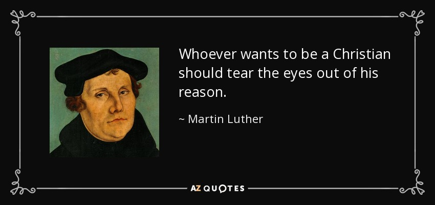 Whoever wants to be a Christian should tear the eyes out of his reason. - Martin Luther