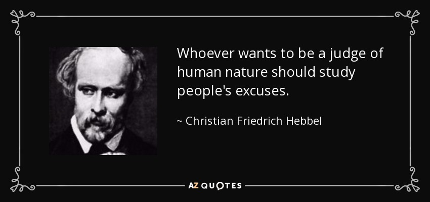 Whoever wants to be a judge of human nature should study people's excuses. - Christian Friedrich Hebbel